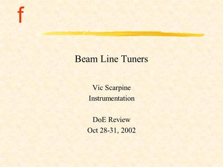 F Beam Line Tuners Vic Scarpine Instrumentation DoE Review Oct 28-31, 2002.