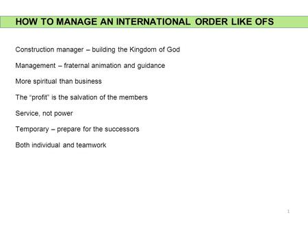 HOW TO MANAGE AN INTERNATIONAL ORDER LIKE OFS Construction manager – building the Kingdom of God Management – fraternal animation and guidance More spiritual.