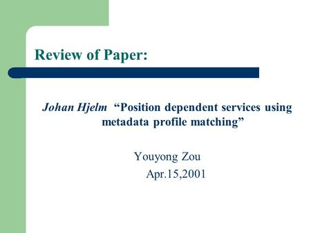 "Review of Paper: Johan Hjelm ""Position dependent services using metadata profile matching"" Youyong Zou Apr.15,2001."