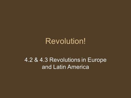 Revolution! 4.2 & 4.3 Revolutions in Europe and Latin America.