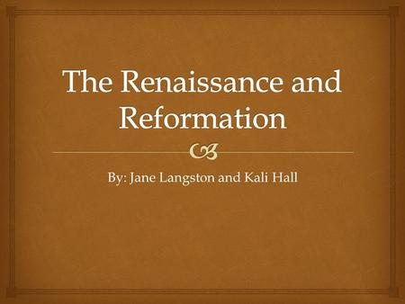 By: Jane Langston and Kali Hall.  A.Humanism 1.The enjoyment of everyday life (politics, sports, art, literature, music, philosophy, history, etc…) 2.Renaissance-rebirth.