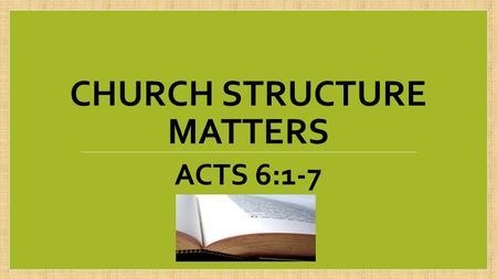 CHURCH STRUCTURE MATTERS ACTS 6:1-7. Churches develop patterns of how we do things (structure)