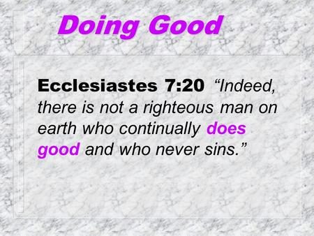 "Doing Good Ecclesiastes 7:20 ""Indeed, there is not a righteous man on earth who continually does good and who never sins."""