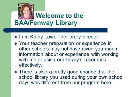 Welcome to the BAA/Fenway Library I am Kathy Lowe, the library director. Your teacher preparation or experience in other schools may not have given you.