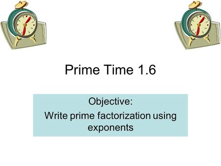 Prime Time 1.6 Objective: Write prime factorization using exponents.
