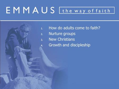 1. How do adults come to faith? 2. Nurture groups 3. New Christians 4. Growth and discipleship.