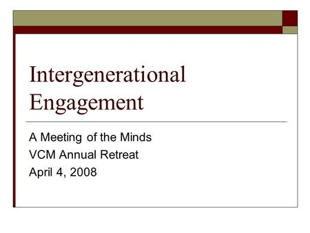 Intergenerational Engagement A Meeting of the Minds VCM Annual Retreat April 4, 2008.