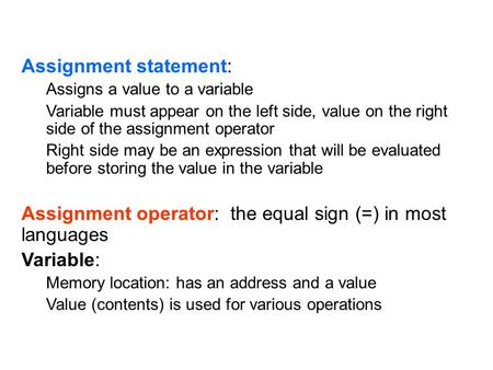 Assignment statement: Assigns a value to a variable Variable must appear on the left side, value on the right side of the assignment operator Right side.