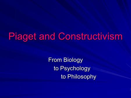Piaget and Constructivism From Biology to Psychology to Philosophy to Philosophy.