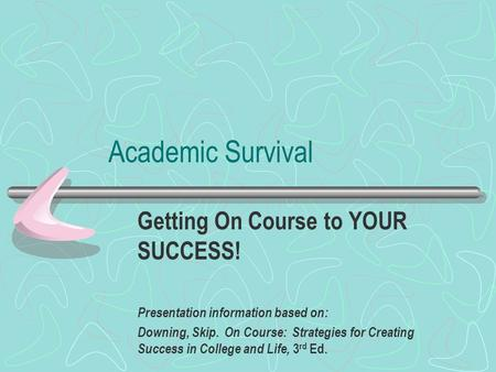 Academic Survival Getting On Course to YOUR SUCCESS! Presentation information based on: Downing, Skip. On Course: Strategies for Creating Success in College.
