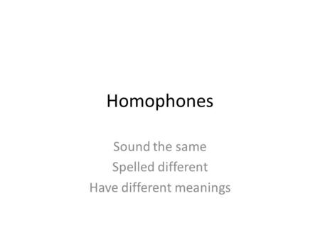 Homophones Sound the same Spelled different Have different meanings.