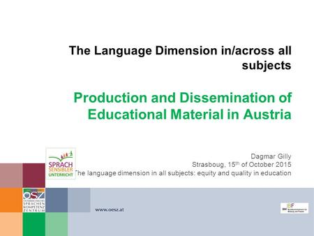 The Language Dimension in/across all subjects Production and Dissemination of Educational Material in Austria Dagmar Gilly Strasboug, 15 th of October.