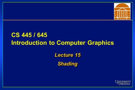 CS 445 / 645 Introduction to Computer Graphics Lecture 15 Shading Shading.