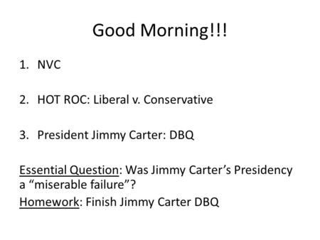 "Good Morning!!! 1.NVC 2.HOT ROC: Liberal v. Conservative 3.President Jimmy Carter: DBQ Essential Question: Was Jimmy Carter's Presidency a ""miserable failure""?"