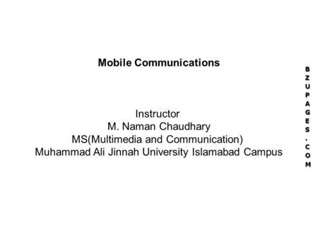 Mobile Communications Instructor M. Naman Chaudhary MS(Multimedia and Communication) Muhammad Ali Jinnah University Islamabad Campus.