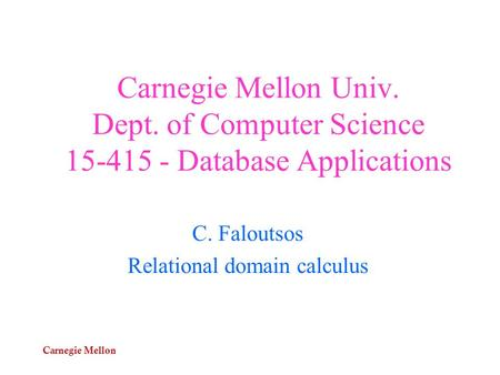 Carnegie Mellon Carnegie Mellon Univ. Dept. of Computer Science 15-415 - Database Applications C. Faloutsos Relational domain calculus.