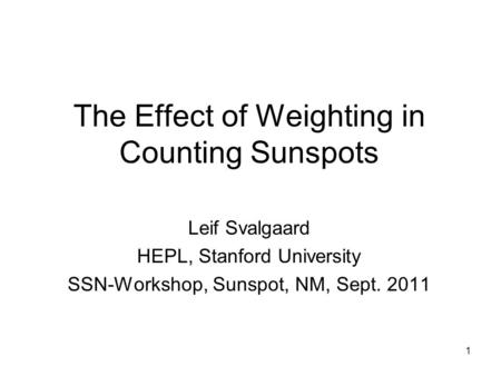 1 The Effect of Weighting in Counting Sunspots Leif Svalgaard HEPL, Stanford University SSN-Workshop, Sunspot, NM, Sept. 2011.
