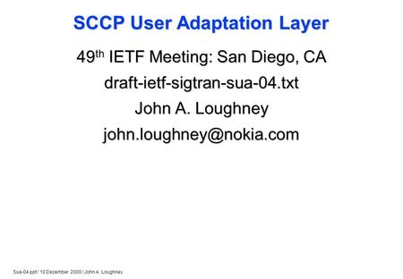Sua-04.ppt / 10 December 2000 / John A. Loughney SCCP User Adaptation Layer 49 th IETF Meeting: San Diego, CA draft-ietf-sigtran-sua-04.txt John A. Loughney.