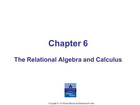 Chapter 6 The Relational Algebra and Calculus Copyright © 2004 Ramez Elmasri and Shamkant Navathe.
