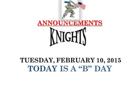"ANNOUNCEMENTS ANNOUNCEMENTS TUESDAY, FEBRUARY 10, 2015 TODAY IS A ""B"" DAY."