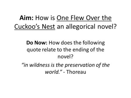 "Aim: How is One Flew Over the Cuckoo's Nest an allegorical novel? Do Now: How does the following quote relate to the ending of the novel? ""in wildness."
