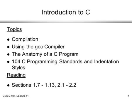 CMSC 104, Lecture 111 Introduction to C Topics l Compilation l Using the gcc Compiler l The Anatomy of a C Program l 104 C Programming Standards and Indentation.
