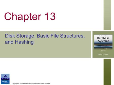 Copyright © 2007 Ramez Elmasri and Shamkant B. Navathe Chapter 13 Disk Storage, Basic File Structures, and Hashing.