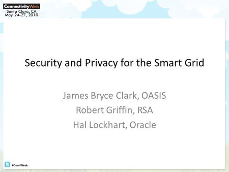 Security and Privacy for the Smart Grid James Bryce Clark, OASIS Robert Griffin, RSA Hal Lockhart, Oracle.