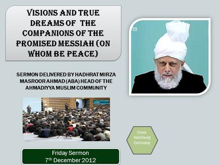 SERMON DELIVERED BY HADHRAT MIRZA MASROOR AHMAD (ABA) HEAD OF THE AHMADIYYA MUSLIM COMMUNITY Visions and True Dreams of the Companions of the Promised.