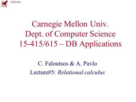 CMU SCS Carnegie Mellon Univ. Dept. of Computer Science 15-415/615 – DB Applications C. Faloutsos & A. Pavlo Lecture#5: Relational calculus.