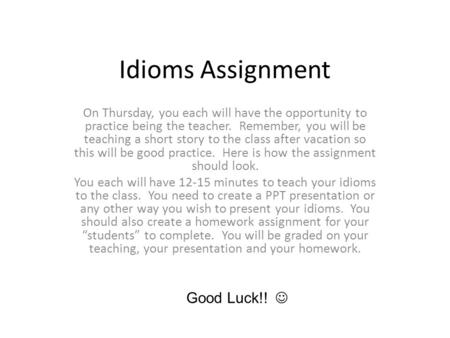 Idioms Assignment On Thursday, you each will have the opportunity to practice being the teacher. Remember, you will be teaching a short story to the class.