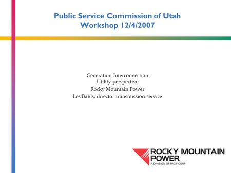 Public Service Commission of Utah Workshop 12/4/2007 Generation Interconnection Utility perspective Rocky Mountain Power Les Bahls, director transmission.