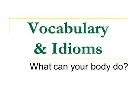 Vocabulary & Idioms What can your body do?. Content Body words Idioms Informal English.