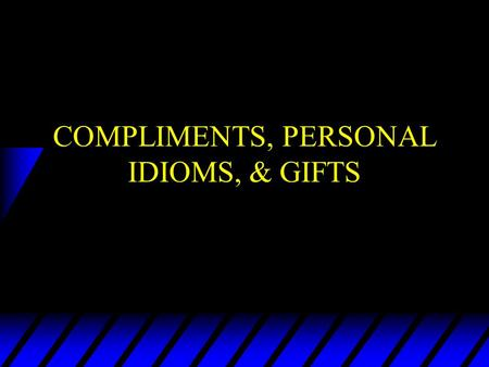 COMPLIMENTS, PERSONAL IDIOMS, & GIFTS WHAT THINGS GET COMPLIM ENTED? u Performance u Attire/Appearance u Personality/Whole Person u Possessions.