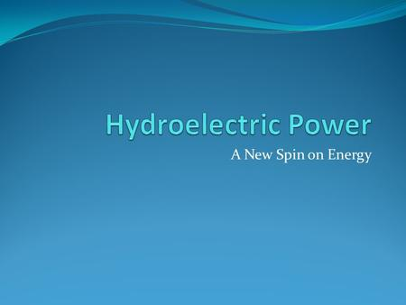 A New Spin on Energy. What is hydroelectric Power? A way to use the force of falling water to create electrical energy At its base is the conservation.