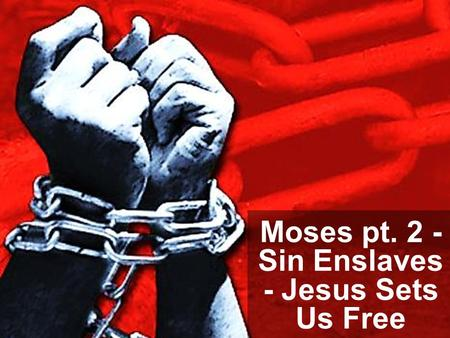 Moses pt. 2 - Sin Enslaves - Jesus Sets Us Free. Note: Any videos in this presentation will only play online. After you download the slideshow, you will.