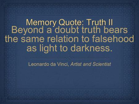 Memory Quote: Truth II Beyond a doubt truth bears the same relation to falsehood as light to darkness. Leonardo da Vinci, Artist and Scientist Beyond a.