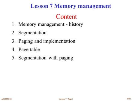 2011 Lecture 7 / Page 1AE4B33OSS Content Lesson 7 Memory management 1.Memory management - history 2.Segmentation 3.Paging and implementation 4.Page table.