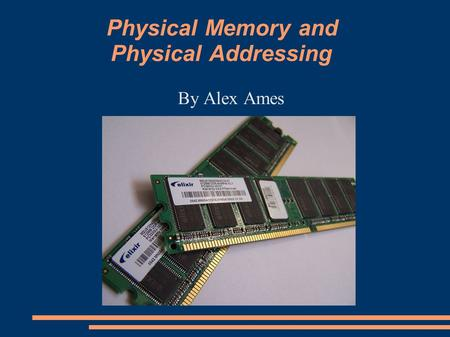 Physical Memory and Physical Addressing By Alex Ames.
