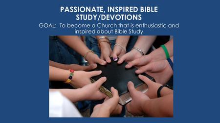 PASSIONATE, INSPIRED BIBLE STUDY/DEVOTIONS GOAL: To become a Church that is enthusiastic and inspired about Bible Study.