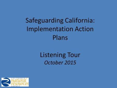 Safeguarding California: Implementation Action Plans Listening Tour October 2015.