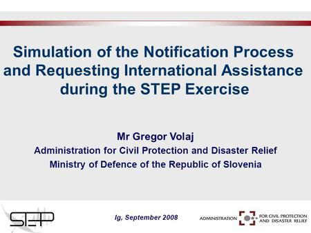 Simulation of the Notification Process and Requesting International Assistance during the STEP Exercise Mr Gregor Volaj Administration for Civil Protection.