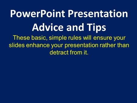 PowerPoint Presentation Advice and Tips These basic, simple rules will ensure your slides enhance your presentation rather than detract from it.