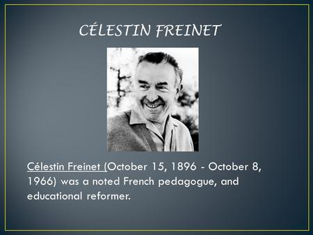 CÉLESTIN FREINET Célestin Freinet (October 15, 1896 - October 8, 1966) was a noted French pedagogue, and educational reformer.