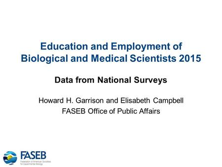 Education and Employment of Biological and Medical Scientists 2015 Data from National Surveys Howard H. Garrison and Elisabeth Campbell FASEB Office of.
