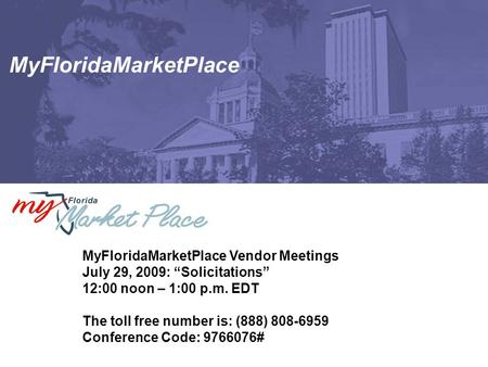 "MyFloridaMarketPlace MyFloridaMarketPlace Vendor Meetings July 29, 2009: ""Solicitations"" 12:00 noon – 1:00 p.m. EDT The toll free number is: (888) 808-6959."