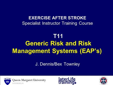 EXERCISE AFTER STROKE Specialist Instructor Training Course T11 Generic Risk and Risk Management Systems (EAP's) J. Dennis/Bex Townley.