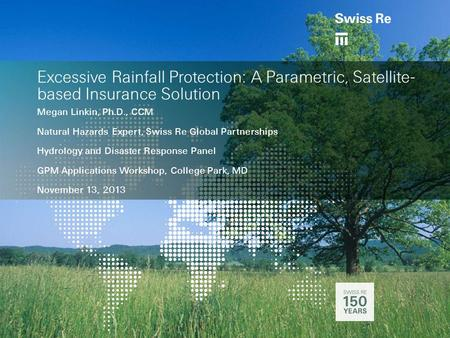 Excessive Rainfall Protection: A Parametric, Satellite- based Insurance Solution Megan Linkin, Ph.D., CCM Natural Hazards Expert, Swiss Re Global Partnerships.