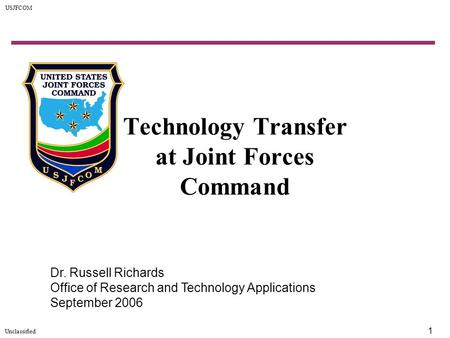 USJFCOM Unclassified 1 Technology Transfer at Joint Forces Command Dr. Russell Richards Office of Research and Technology Applications September 2006.