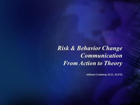 Alfonso Contreras, M.D., M.P.H. Risk & Behavior Change Communication From Action to Theory.